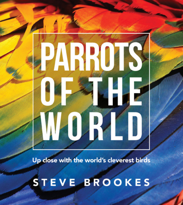 Parrots of the World:  Up close with the World's Cleverest Birds
